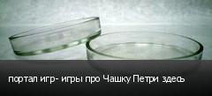 портал игр- игры про Чашку Петри здесь
