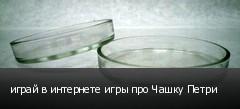 играй в интернете игры про Чашку Петри