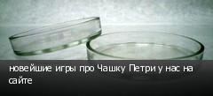 новейшие игры про Чашку Петри у нас на сайте