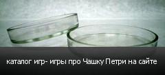 каталог игр- игры про Чашку Петри на сайте
