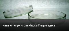 каталог игр- игры Чашка Петри здесь