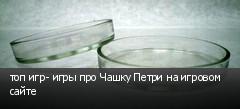 топ игр- игры про Чашку Петри на игровом сайте