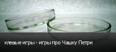 клевые игры - игры про Чашку Петри