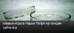 клевые игры в Чашке Петри на лучшем сайте игр