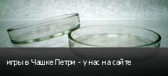 игры в Чашке Петри - у нас на сайте