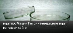 игры про Чашку Петри - интересные игры на нашем сайте