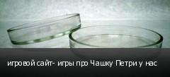 игровой сайт- игры про Чашку Петри у нас