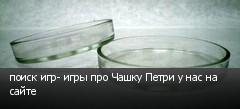 поиск игр- игры про Чашку Петри у нас на сайте