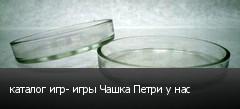 каталог игр- игры Чашка Петри у нас