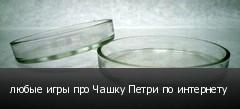 любые игры про Чашку Петри по интернету