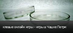 клевые онлайн игры - игры в Чашке Петри