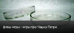 флэш-игры - игры про Чашку Петри