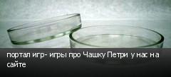 портал игр- игры про Чашку Петри у нас на сайте