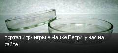 портал игр- игры в Чашке Петри у нас на сайте