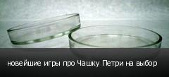 новейшие игры про Чашку Петри на выбор