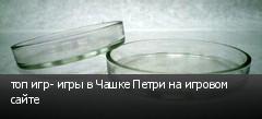 топ игр- игры в Чашке Петри на игровом сайте