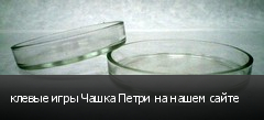 клевые игры Чашка Петри на нашем сайте