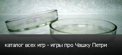 каталог всех игр - игры про Чашку Петри