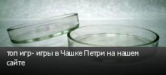 топ игр- игры в Чашке Петри на нашем сайте