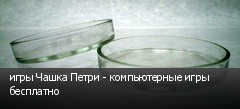 игры Чашка Петри - компьютерные игры бесплатно
