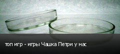 топ игр - игры Чашка Петри у нас