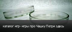 каталог игр- игры про Чашку Петри здесь