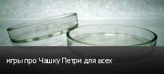 игры про Чашку Петри для всех