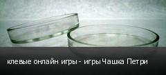 клевые онлайн игры - игры Чашка Петри