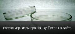 портал игр- игры про Чашку Петри на сайте