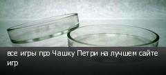 все игры про Чашку Петри на лучшем сайте игр