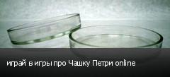 играй в игры про Чашку Петри online