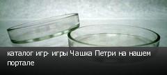 каталог игр- игры Чашка Петри на нашем портале