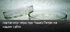 портал игр- игры про Чашку Петри на нашем сайте