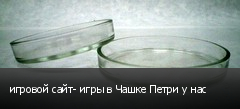 игровой сайт- игры в Чашке Петри у нас