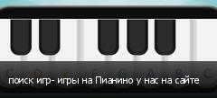 поиск игр- игры на Пианино у нас на сайте