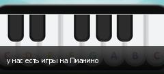 у нас есть игры на Пианино