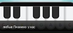 любые Пианино у нас