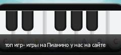 топ игр- игры на Пианино у нас на сайте