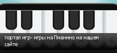 портал игр- игры на Пианино на нашем сайте