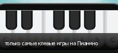 только самые клевые игры на Пианино