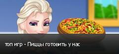 топ игр - Пиццы готовить у нас