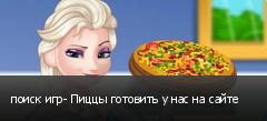 поиск игр- Пиццы готовить у нас на сайте