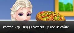 портал игр- Пиццы готовить у нас на сайте