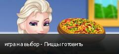 игра на выбор - Пиццы готовить