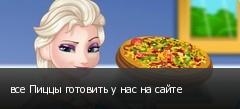 все Пиццы готовить у нас на сайте