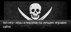 топ игр- игры в пиратов на лучшем игровом сайте