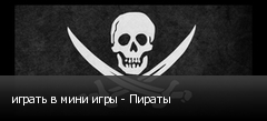 играть в мини игры - Пираты