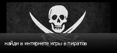 найди в интернете игры в пиратов