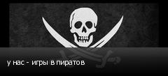 у нас - игры в пиратов