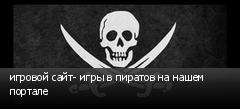 игровой сайт- игры в пиратов на нашем портале